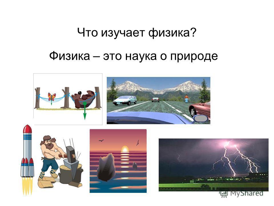 Что изучает физика? Физика – это наука о природе