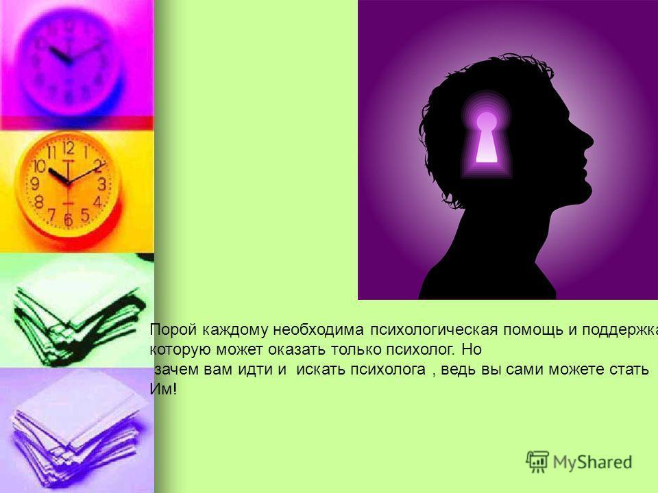 Порой каждому необходима психологическая помощь и поддержка, которую может оказать только психолог. Но зачем вам идти и искать психолога, ведь вы сами можете стать Им!