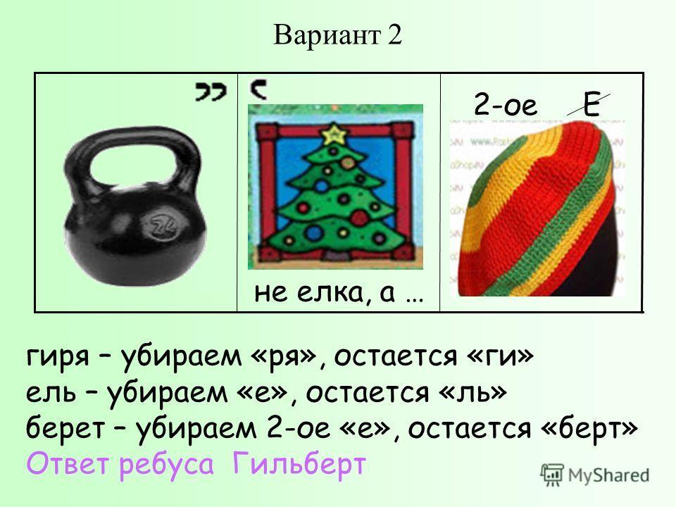 Вариант 2 гиря – убираем «ря», остается «ги» ель – убираем «е», остается «ль» берет – убираем 2-ое «е», остается «берт» Ответ ребуса Гильберт не елка, а … 2-ое Е