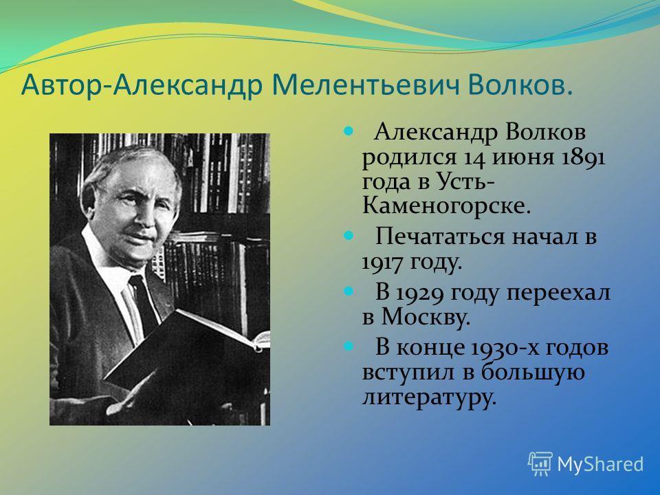 Автор-Александр Мелентьевич Волков. Александр Волков родился 14 июня 1891 года в Усть- Каменогорске. Печататься начал в 1917 году. В 1929 году переехал в Москву. В конце 1930-х годов вступил в большую литературу.