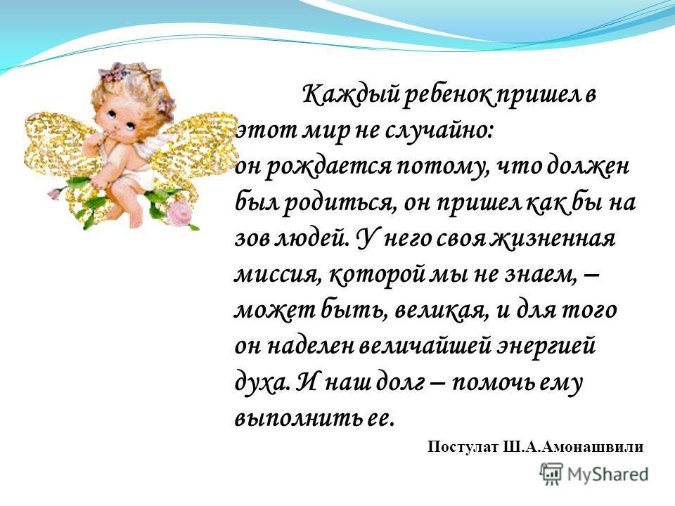 Каждый ребенок пришел в этот мир не случайно: он рождается потому, что должен был родиться, он пришел как бы на зов людей. У него своя жизненная миссия, которой мы не знаем, – может быть, великая, и для того он наделен величайшей энергией духа. И наш