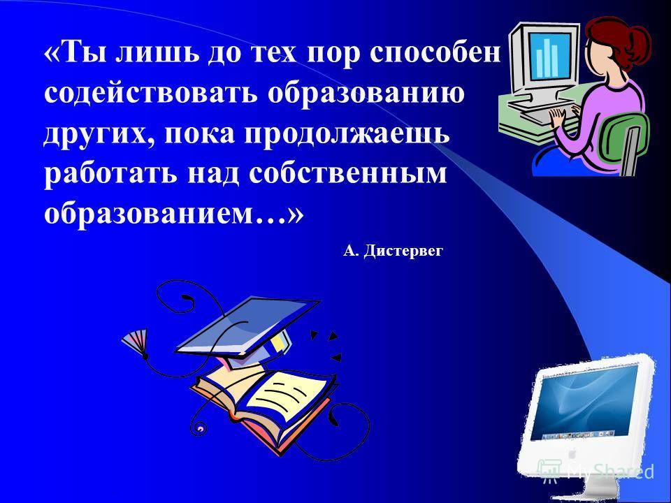 . «Ты лишь до тех пор способен содействовать образованию других, пока продолжаешь работать над собственным образованием…» А. Дистервег