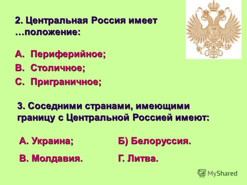 2. Центральная Россия имеет …положение: A.П ериферийное; B.С толичное; C.П риграничное; 3. Соседними странами, имеющими границу с Центральной Россией имеют: А. Украина;Б) Белоруссия. В. Молдавия.Г. Литва.