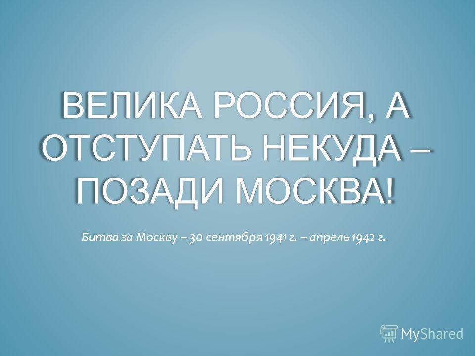 ВЕЛИКА РОССИЯ, А ОТСТУПАТЬ НЕКУДА – ПОЗАДИ МОСКВА! Битва за Москву – 30 сентября 1941 г. – апрель 1942 г.