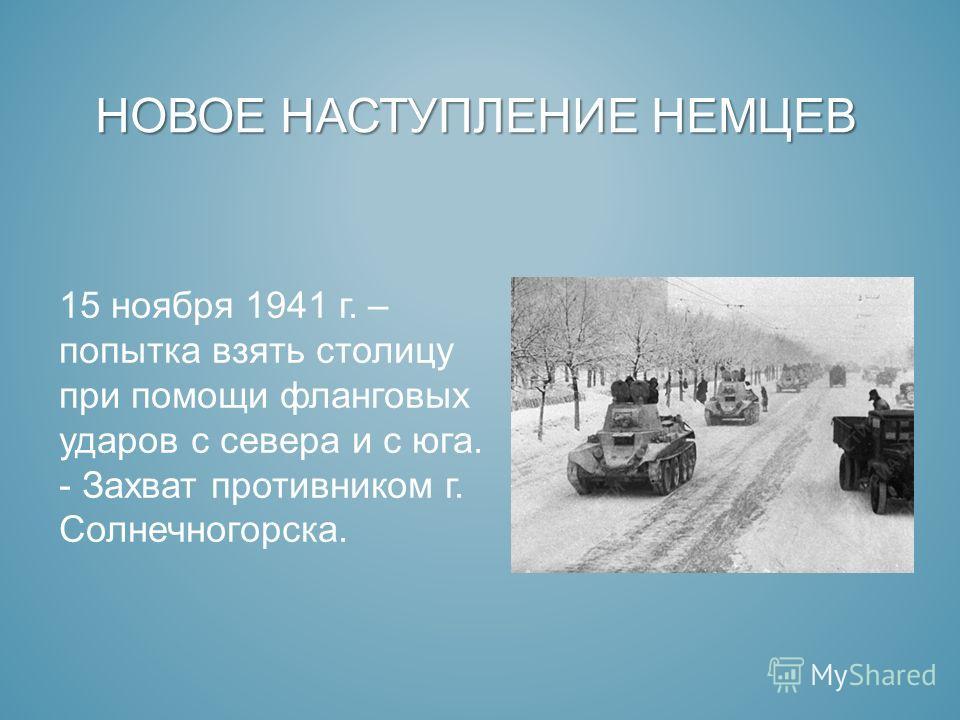 НОВОЕ НАСТУПЛЕНИЕ НЕМЦЕВ 15 ноября 1941 г. – попытка взять столицу при помощи фланговых ударов с севера и с юга. - Захват противником г. Солнечногорска.