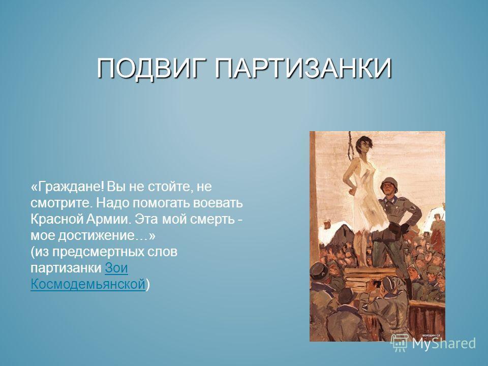 ПОДВИГ ПАРТИЗАНКИ «Граждане! Вы не стойте, не смотрите. Надо помогать воевать Красной Армии. Эта мой смерть - мое достижение…» (из предсмертных слов партизанки Зои Космодемьянской)Зои Космодемьянской