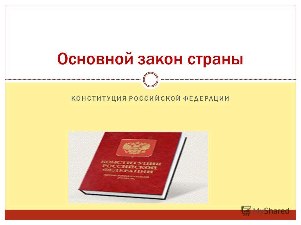КОНСТИТУЦИЯ РОССИЙСКОЙ ФЕДЕРАЦИИ Основной закон страны