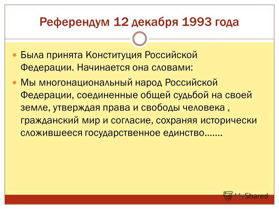 Референдум 12 декабря 1993 года Была принята Конституция Российской Федерации. Начинается она словами: Мы многонациональный народ Российской Федерации, соединенные общей судьбой на своей земле, утверждая права и свободы человека, гражданский мир и со
