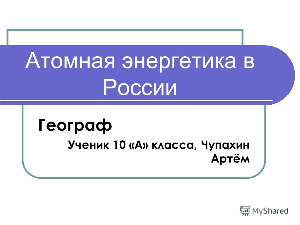 Атомная энергетика в России Географ Ученик 10 «А» класса, Чупахин Артём