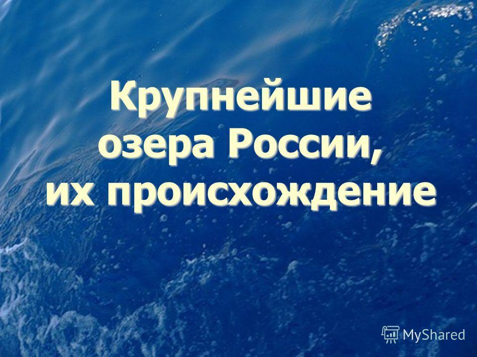 Крупнейшие озера России, их происхождение