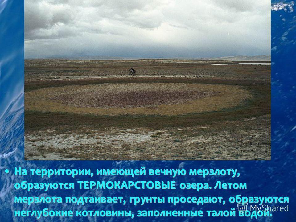 На территории, имеющей вечную мерзлоту, образуются ТЕРМОКАРСТОВЫЕ озера. Летом мерзлота подтаивает, грунты проседают, образуются неглубокие котловины, заполненные талой водой.На территории, имеющей вечную мерзлоту, образуются ТЕРМОКАРСТОВЫЕ озера. Ле
