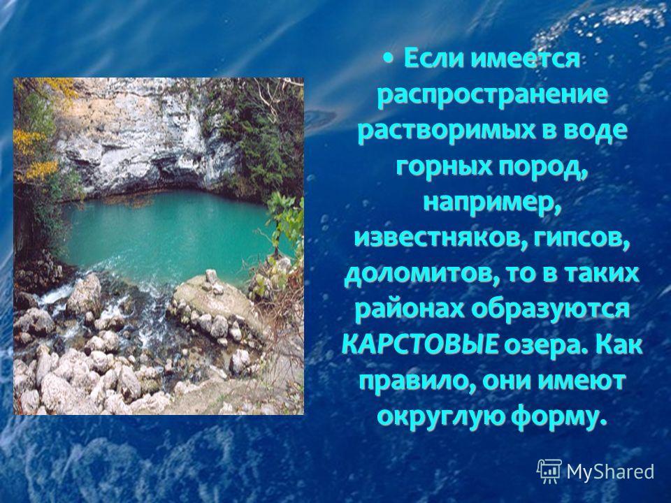 Если имеется распространение растворимых в воде горных пород, например, известняков, гипсов, доломитов, то в таких районах образуются КАРСТОВЫЕ озера. Как правило, они имеют округлую форму.Если имеется распространение растворимых в воде горных пород,
