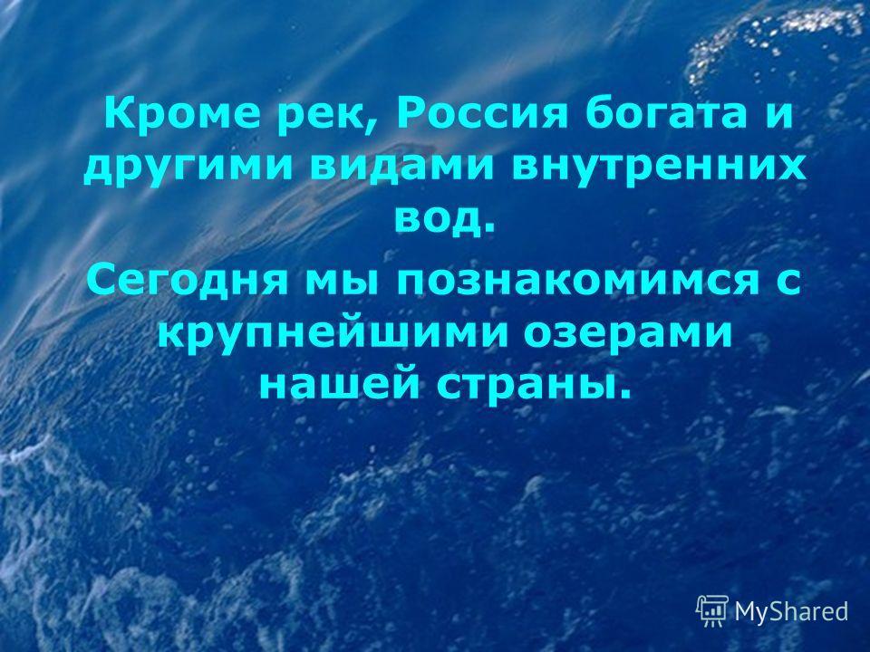 Кроме рек, Россия богата и другими видами внутренних вод. Сегодня мы познакомимся с крупнейшими озерами нашей страны.