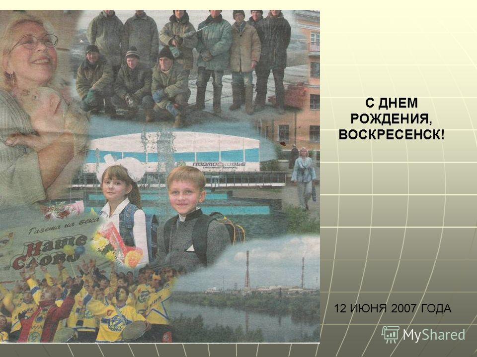 С ДНЕМ РОЖДЕНИЯ, ВОСКРЕСЕНСК! 12 ИЮНЯ 2007 ГОДА