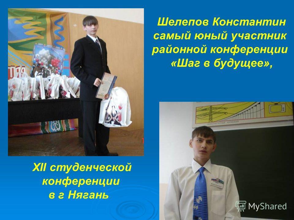 Шелепов Константин самый юный участник районной конференции «Шаг в будущее», XII студенческой конференции в г Нягань