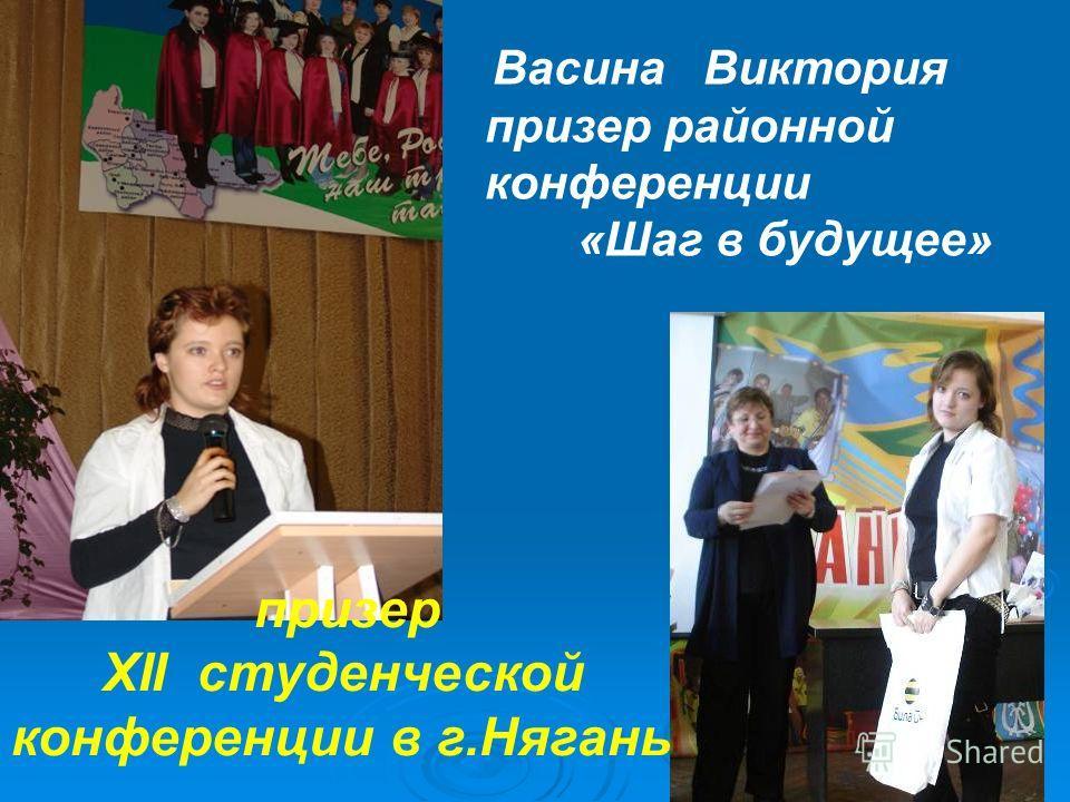 Васина Виктория призер районной конференции «Шаг в будущее» призер XII студенческой конференции в г.Нягань