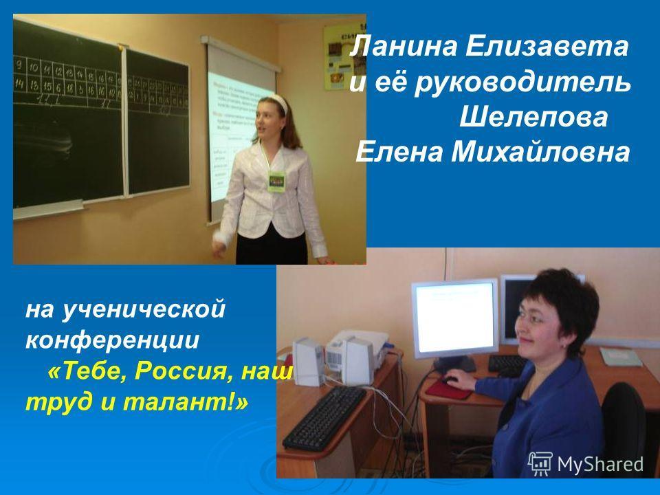 Ланина Елизавета и её руководитель Шелепова Елена Михайловна на ученической конференции «Тебе, Россия, наш труд и талант!»