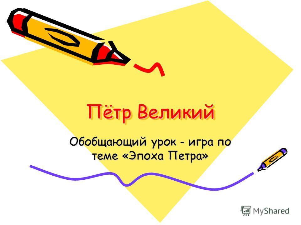 Пётр Великий Обобщающий урок - игра по теме «Эпоха Петра»