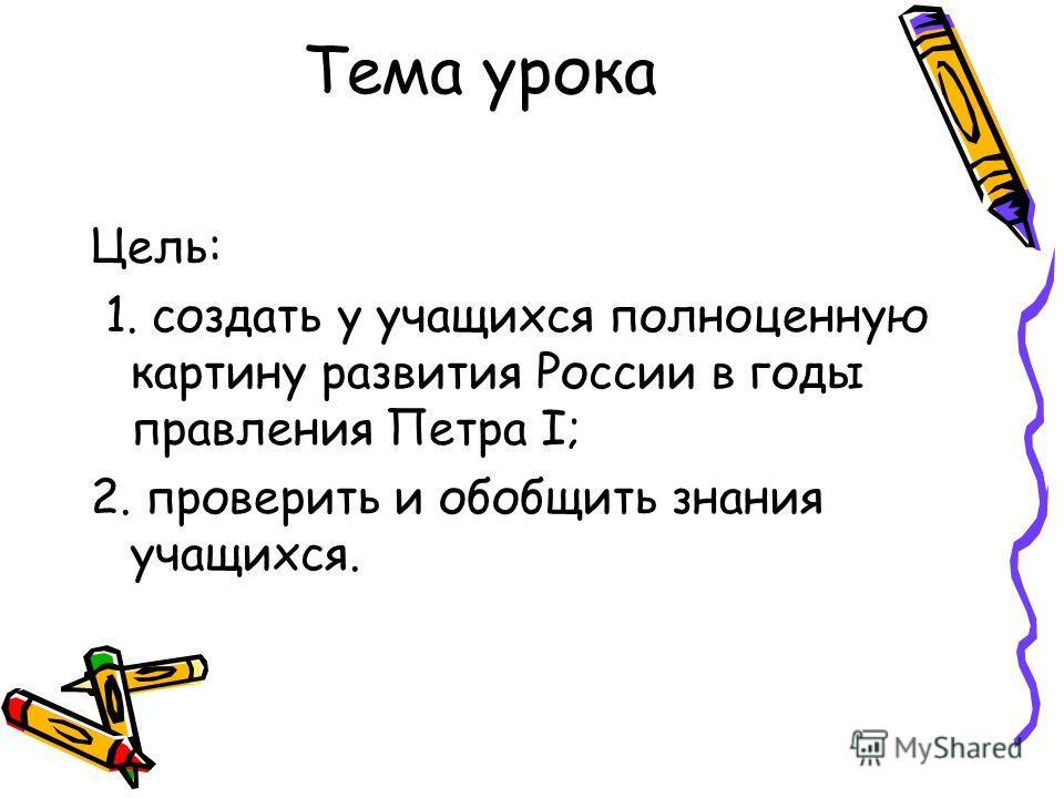 Тема урока Цель: 1. создать у учащихся полноценную картину развития России в годы правления Петра I; 2. проверить и обобщить знания учащихся.