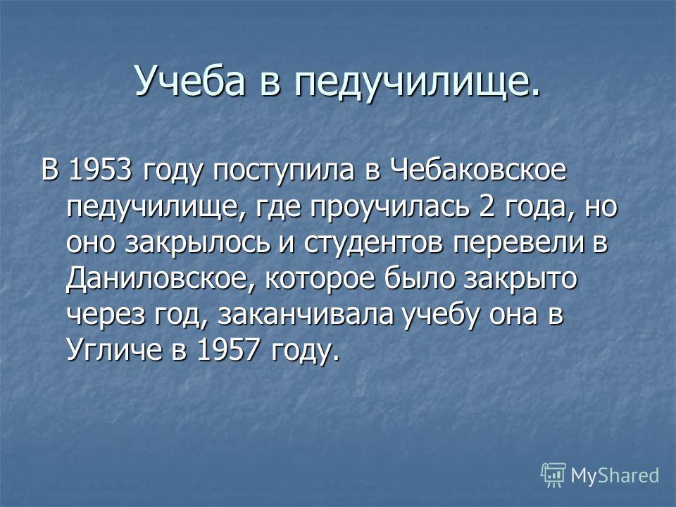 Учеба в педучилище. В 1953 году поступила в Чебаковское педучилище, где проучилась 2 года, но оно закрылось и студентов перевели в Даниловское, которое было закрыто через год, заканчивала учебу она в Угличе в 1957 году.