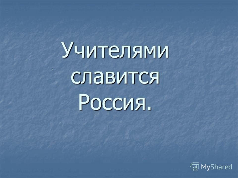 Учителями славится Россия.