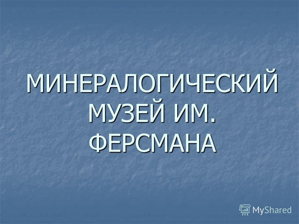 МИНЕРАЛОГИЧЕСКИЙ МУЗЕЙ ИМ. ФЕРСМАНА
