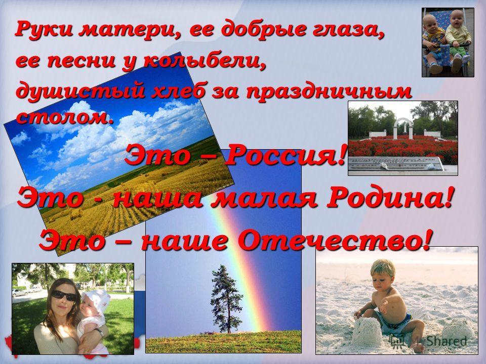 Руки матери, ее добрые глаза, ее песни у колыбели, душистый хлеб за праздничным столом. Это – Россия! Это - наша малая Родина! Это – наше Отечество!