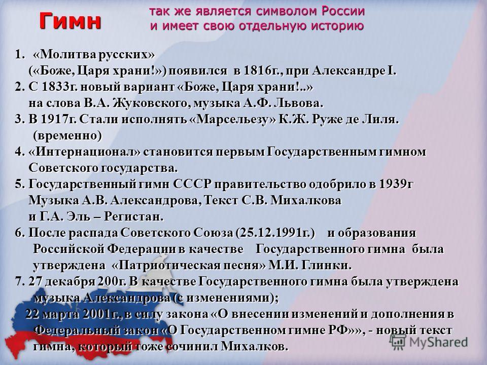 Гимн так же является символом России и имеет свою отдельную историю 1.«Молитва русских» («Боже, Царя храни!») появился в 1816г., при Александре I. («Боже, Царя храни!») появился в 1816г., при Александре I. С 1833г. новый вариант «Боже, Царя храни!..»