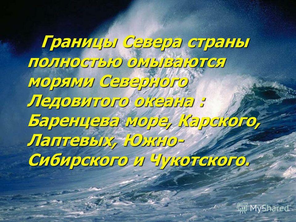 Границы Севера страны полностью омываются морями Северного Ледовитого океана : Баренцева море, Карского, Лаптевых, Южно- Сибирского и Чукотского. Границы Севера страны полностью омываются морями Северного Ледовитого океана : Баренцева море, Карского,
