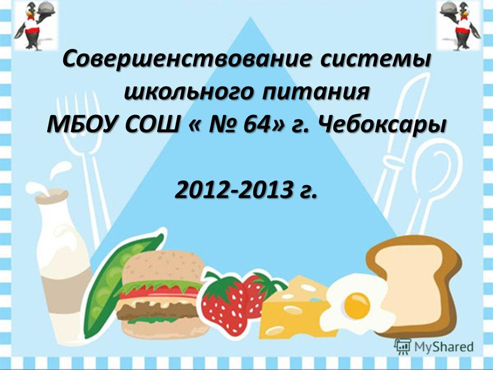 Совершенствование системы школьного питания МБОУ СОШ « 64» г. Чебоксары 2012-2013 г.