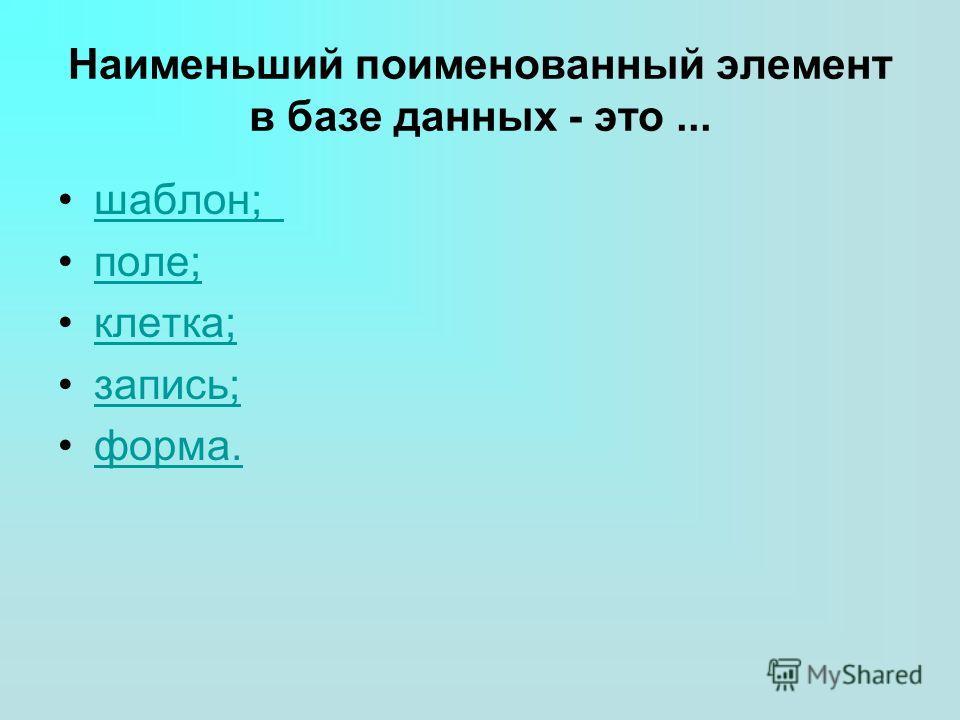 Наименьший поименованный элемент в базе данных - это... шаблон; поле; клетка; запись; форма.