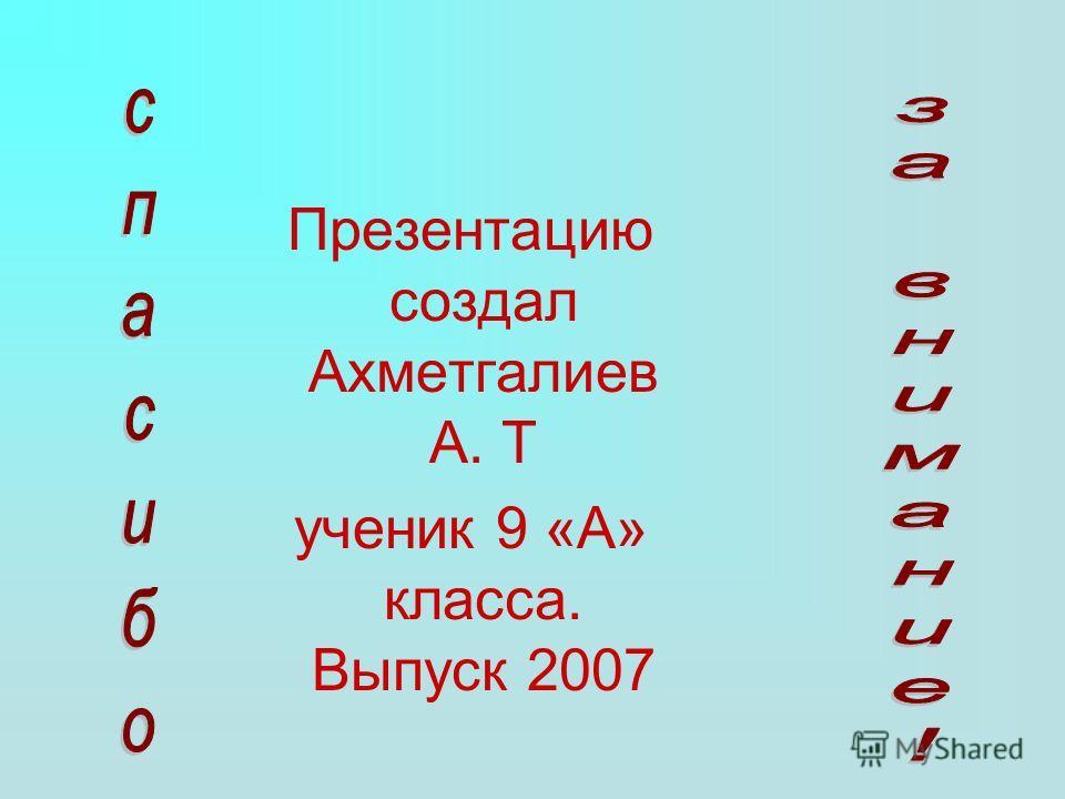 Презентацию создал Ахметгалиев А. Т ученик 9 «А» класса. Выпуск 2007