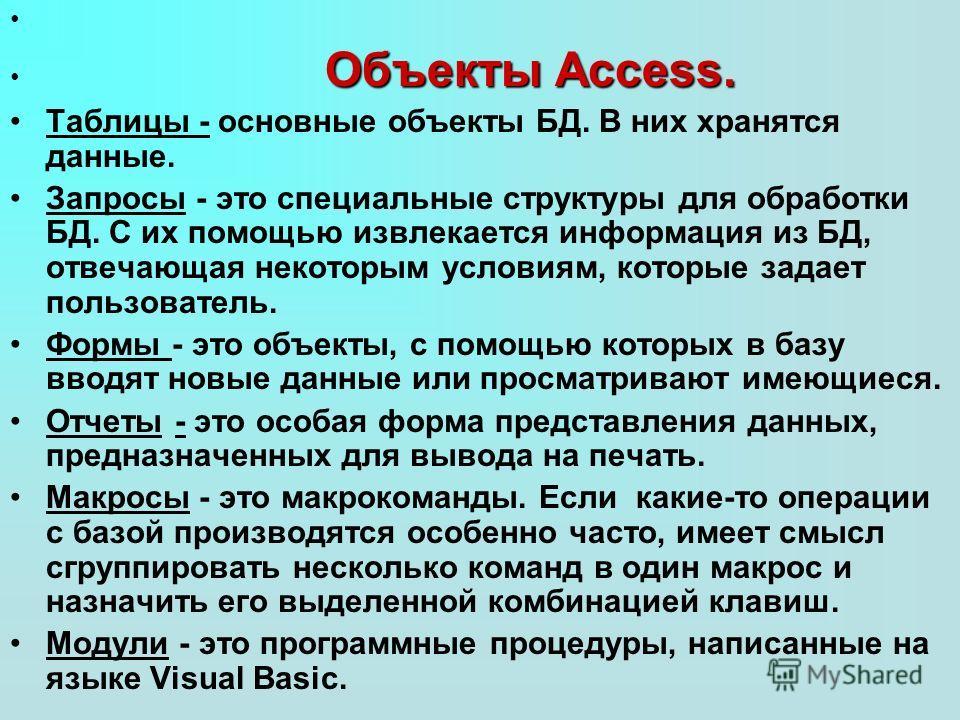 Объекты Access. Объекты Access. Таблицы - основные объекты БД. В них хранятся данные. Запросы - это специальные структуры для обработки БД. С их помощью извлекается информация из БД, отвечающая некоторым условиям, которые задает пользователь. Формы -