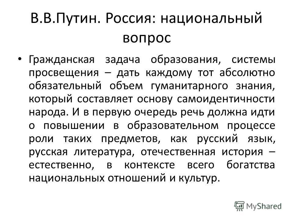 В.В.Путин. Россия: национальный вопрос Гражданская задача образования, системы просвещения – дать каждому тот абсолютно обязательный объем гуманитарного знания, который составляет основу самоидентичности народа. И в первую очередь речь должна идти о