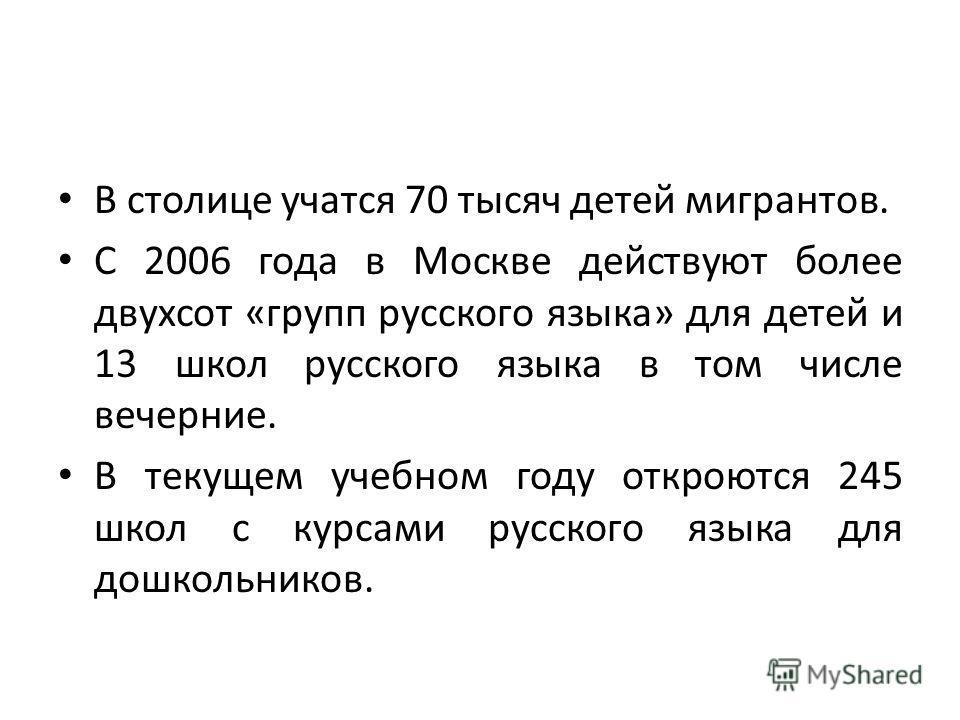 В столице учатся 70 тысяч детей мигрантов. С 2006 года в Москве действуют более двухсот «групп русского языка» для детей и 13 школ русского языка в том числе вечерние. В текущем учебном году откроются 245 школ с курсами русского языка для дошкольнико
