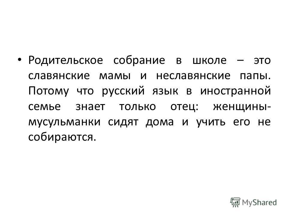 Родительское собрание в школе – это славянские мамы и неславянские папы. Потому что русский язык в иностранной семье знает только отец: женщины- мусульманки сидят дома и учить его не собираются.