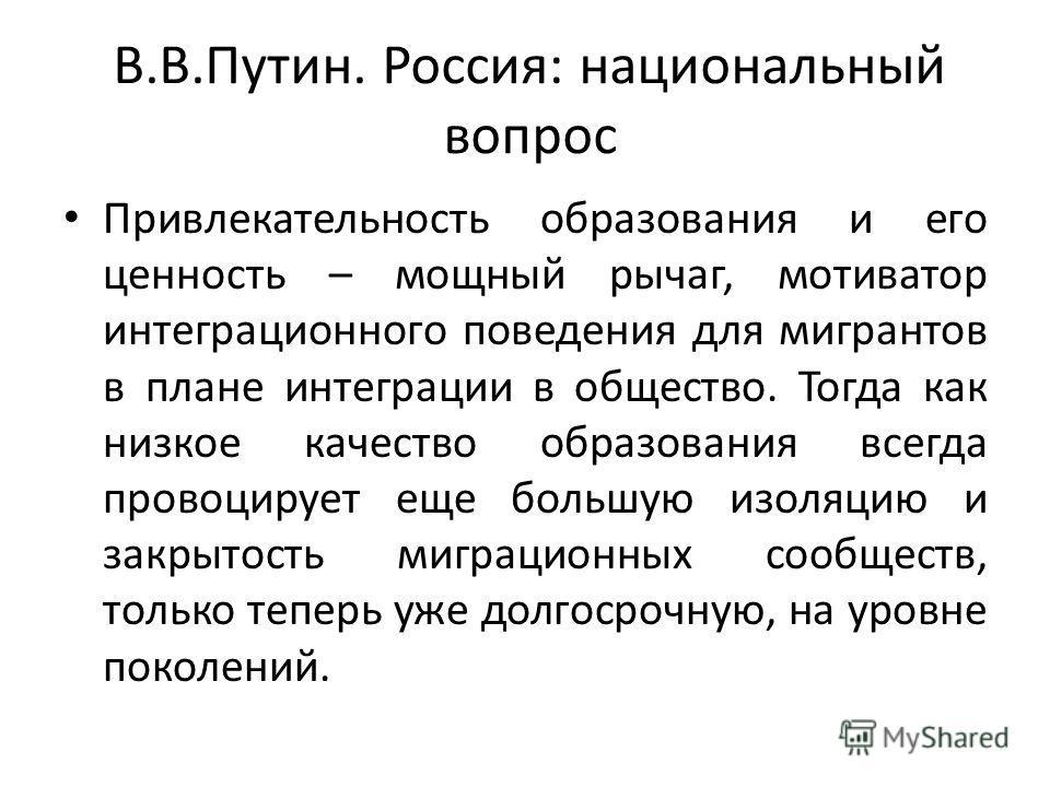 В.В.Путин. Россия: национальный вопрос Привлекательность образования и его ценность – мощный рычаг, мотиватор интеграционного поведения для мигрантов в плане интеграции в общество. Тогда как низкое качество образования всегда провоцирует еще большую