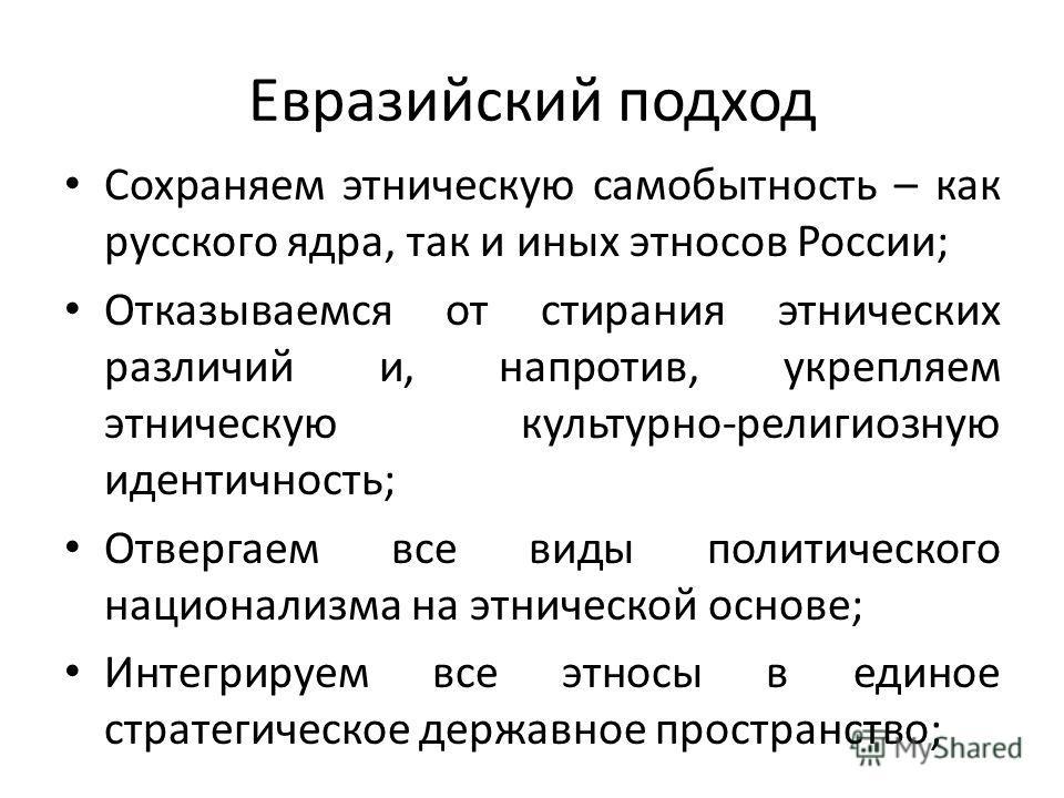 Евразийский подход Сохраняем этническую самобытность – как русского ядра, так и иных этносов России; Отказываемся от стирания этнических различий и, напротив, укрепляем этническую культурно-религиозную идентичность; Отвергаем все виды политического н