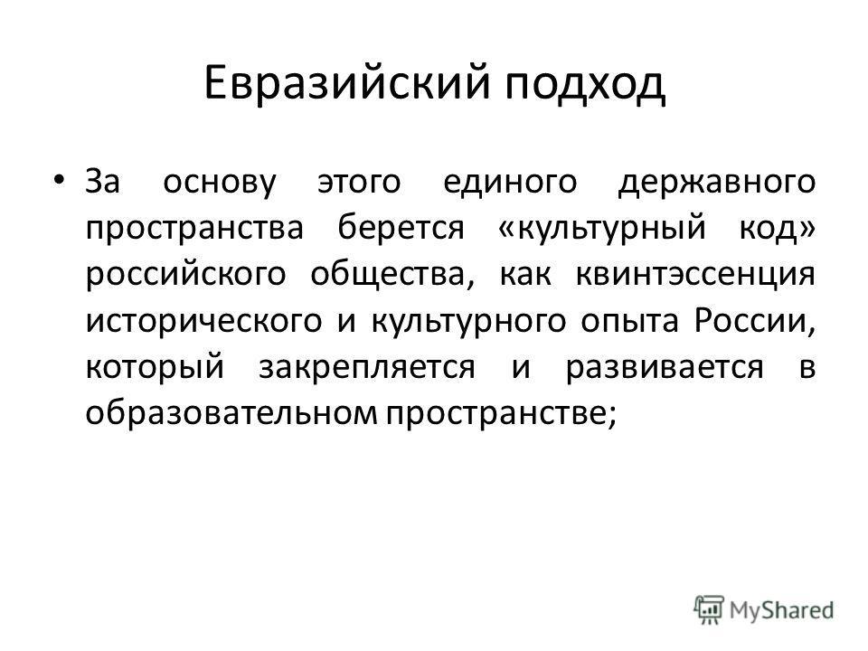 Евразийский подход За основу этого единого державного пространства берется «культурный код» российского общества, как квинтэссенция исторического и культурного опыта России, который закрепляется и развивается в образовательном пространстве;