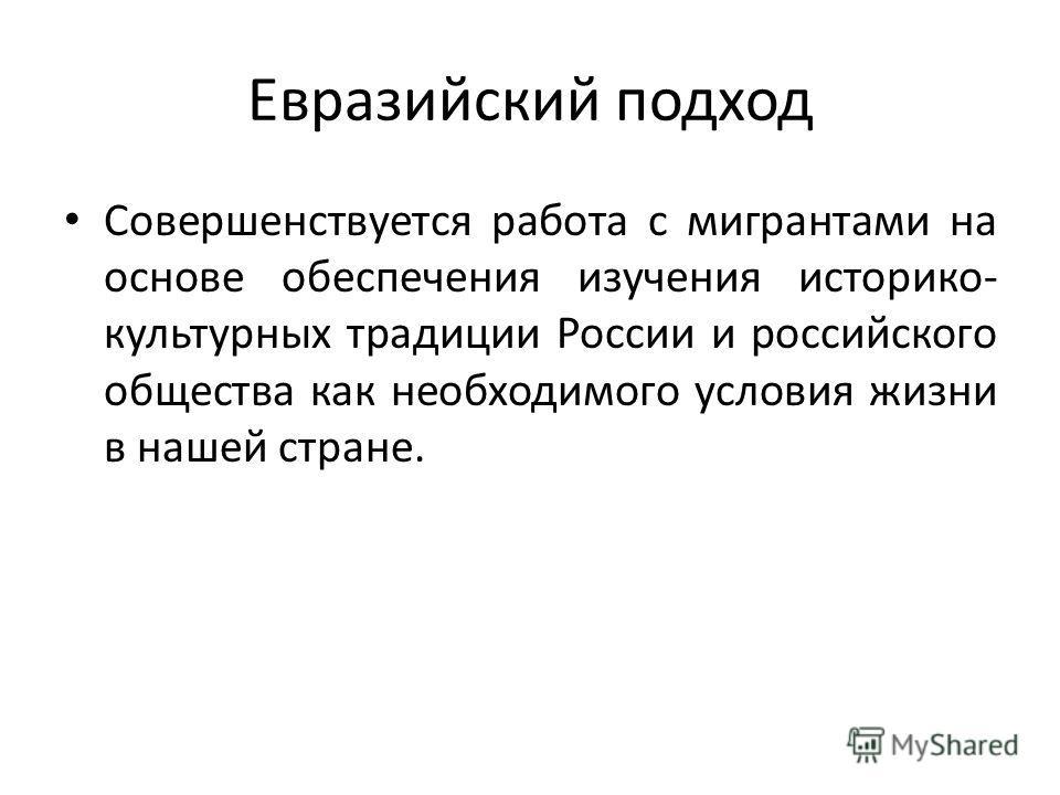 Евразийский подход Совершенствуется работа с мигрантами на основе обеспечения изучения историко- культурных традиции России и российского общества как необходимого условия жизни в нашей стране.