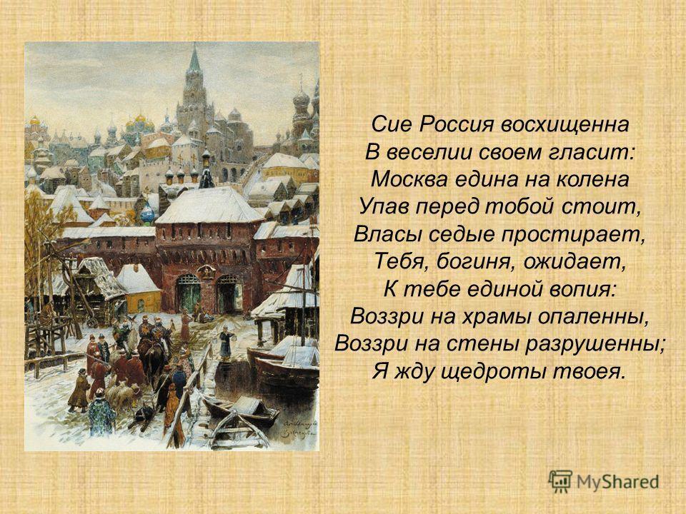 Сие Россия восхищенна В веселии своем гласит: Москва едина на колена Упав перед тобой стоит, Власы седые простирает, Тебя, богиня, ожидает, К тебе единой вопия: Воззри на храмы опаленны, Воззри на стены разрушенны; Я жду щедроты твоея.