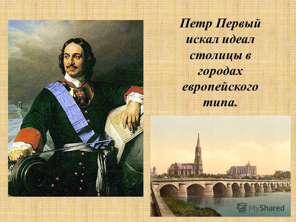 Петр Первый искал идеал столицы в городах европейского типа.