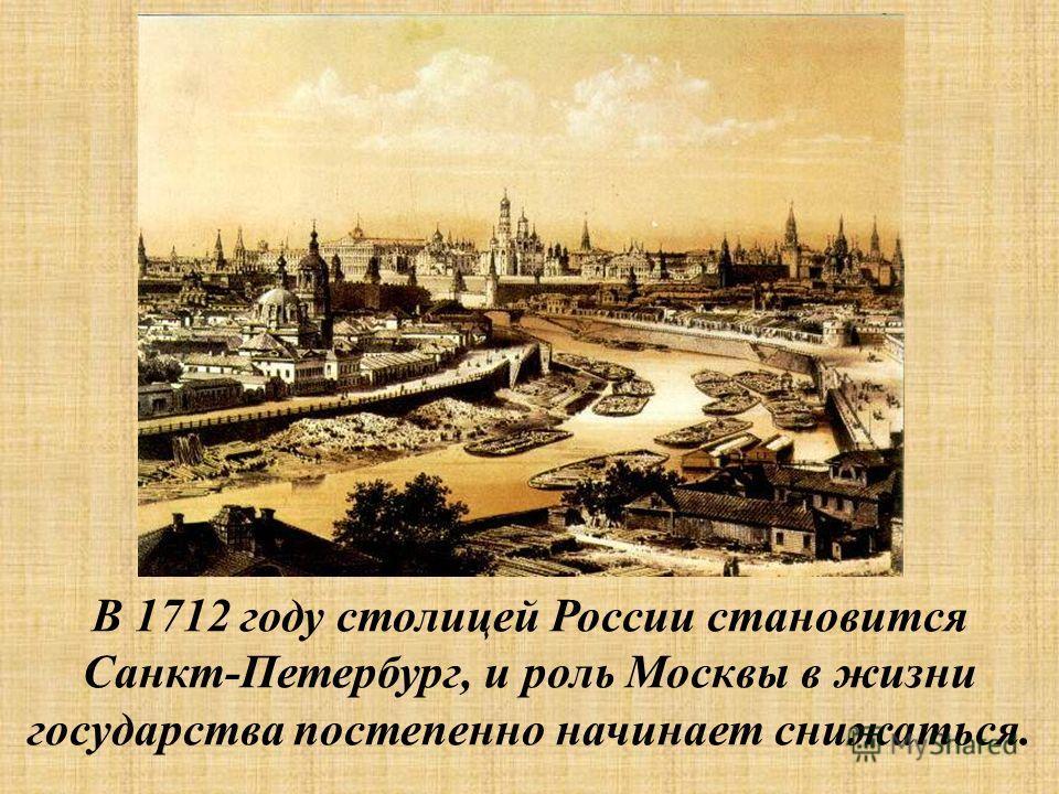 В 1712 году столицей России становится Санкт-Петербург, и роль Москвы в жизни государства постепенно начинает снижаться.