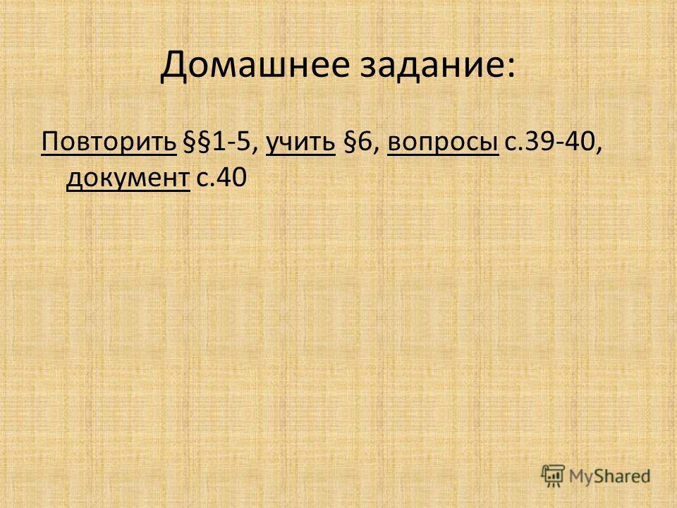 Домашнее задание: Повторить §§1-5, учить §6, вопросы с.39-40, документ с.40