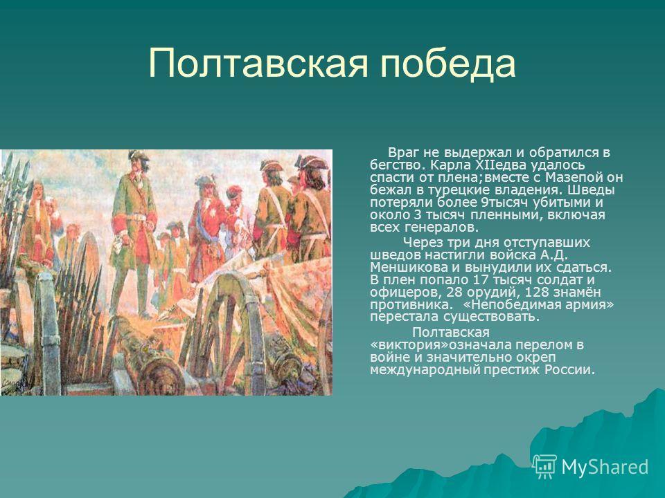 Полтавская победа Враг не выдержал и обратился в бегство. Карла XIIедва удалось спасти от плена;вместе с Мазепой он бежал в турецкие владения. Шведы потеряли более 9тысяч убитыми и около 3 тысяч пленными, включая всех генералов. Через три дня отступа
