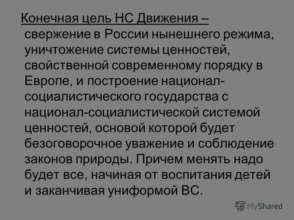 Конечная цель НС Движения – свержение в России нынешнего режима, уничтожение системы ценностей, свойственной современному порядку в Европе, и построение национал- социалистического государства с национал-социалистической системой ценностей, основой к