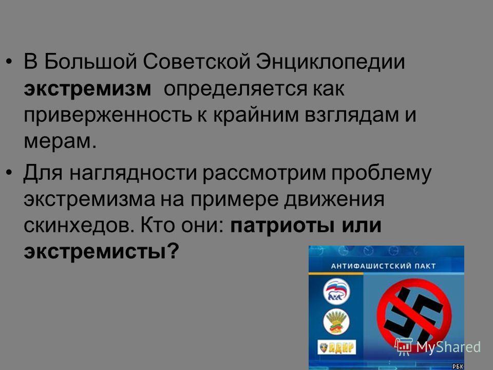 В Большой Советской Энциклопедии экстремизм определяется как приверженность к крайним взглядам и мерам. Для наглядности рассмотрим проблему экстремизма на примере движения скинхедов. Кто они: патриоты или экстремисты?