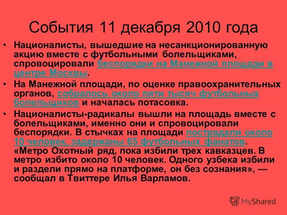 События 11 декабря 2010 года Националисты, вышедшие на несанкционированную акцию вместе с футбольными болельщиками, спровоцировали беспорядки на Манежной площади в центре Москвы.беспорядки на Манежной площади в центре Москвы На Манежной площади, по о