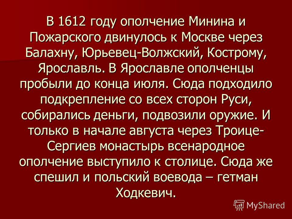 В 1612 году ополчение Минина и Пожарского двинулось к Москве через Балахну, Юрьевец-Волжский, Кострому, Ярославль. В Ярославле ополченцы пробыли до конца июля. Сюда подходило подкрепление со всех сторон Руси, собирались деньги, подвозили оружие. И то