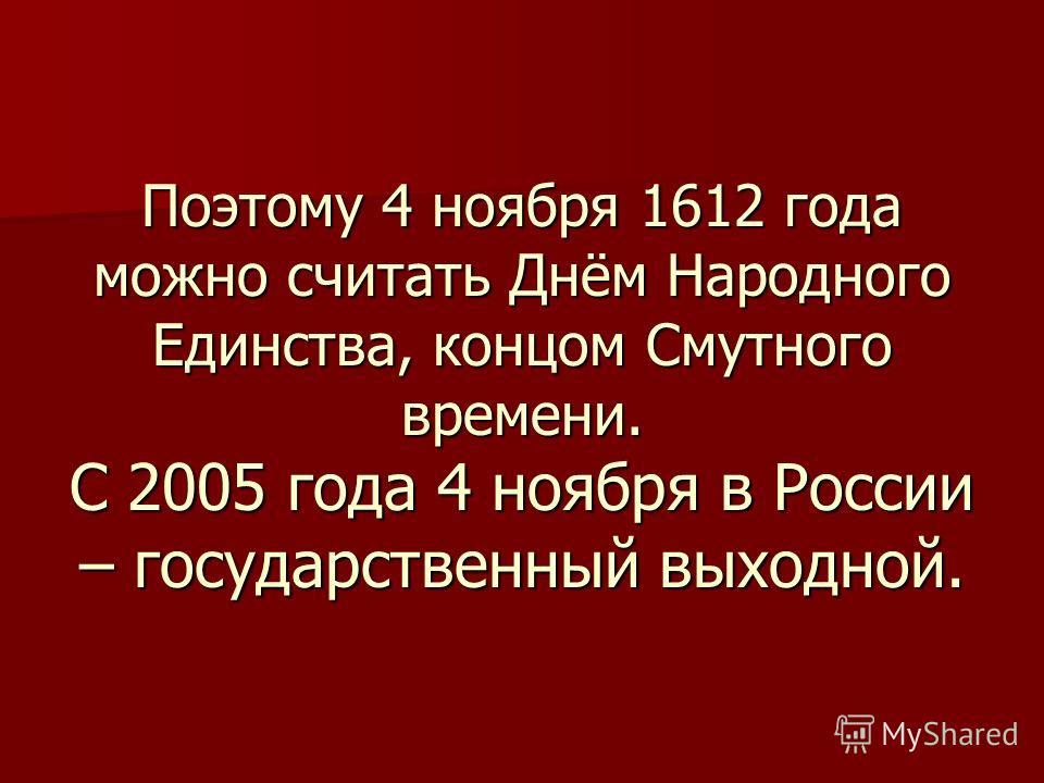 Поэтому 4 ноября 1612 года можно считать Днём Народного Единства, концом Смутного времени. С 2005 года 4 ноября в России – государственный выходной.